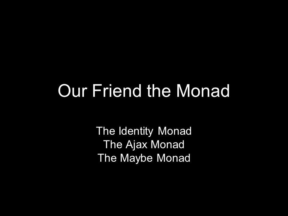 Our Friend the Monad The Identity Monad The Ajax Monad The Maybe Monad