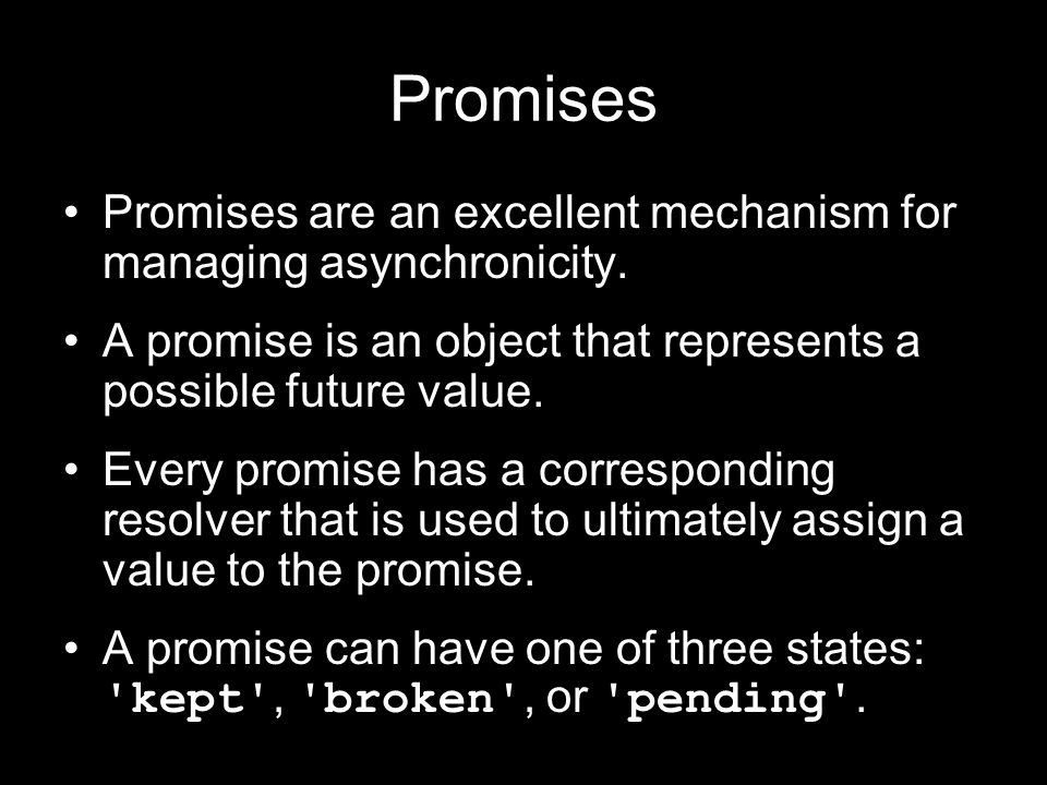 Promises Promises are an excellent mechanism for managing asynchronicity. A promise is an object that represents a possible future value. Every promis
