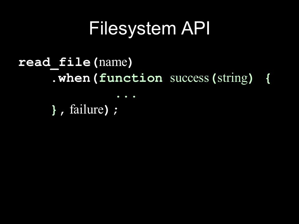 Filesystem API read_file( name ).when(function success ( string ) {... }, failure );