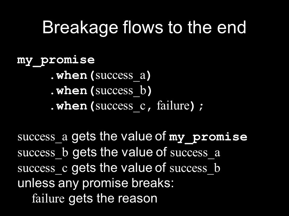 Breakage flows to the end my_promise.when( success_a ).when( success_b ).when( success_c, failure ); success_a gets the value of my_promise success_b