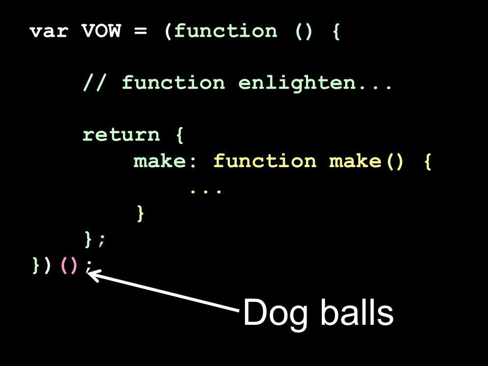 var VOW = (function () { // function enlighten... return { make: function make() {... } }; })(); Dog balls