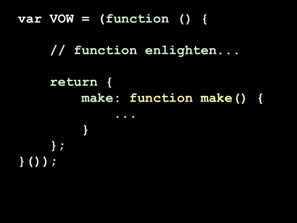 var VOW = (function () { // function enlighten... return { make: function make() {... } }; }());
