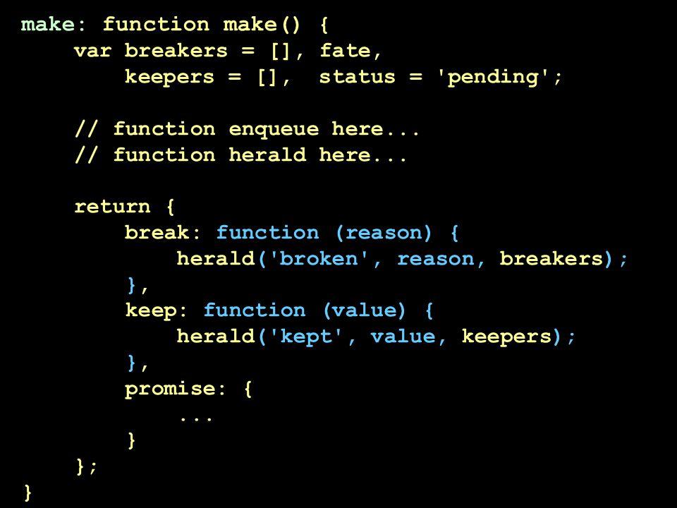 make: function make() { var breakers = [], fate, keepers = [], status = 'pending'; // function enqueue here... // function herald here... return { bre