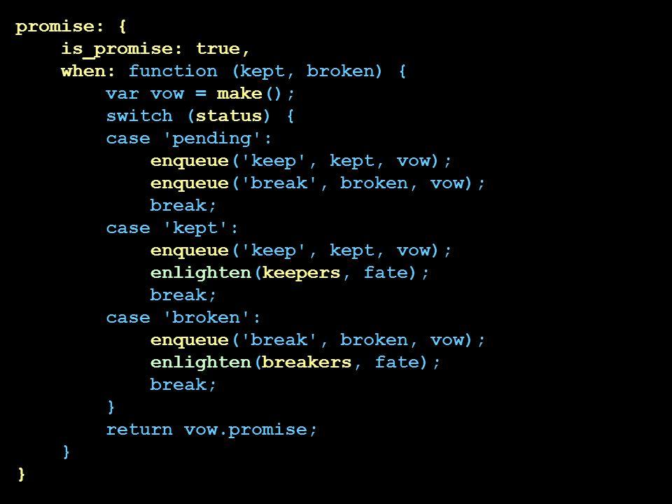 promise: { is_promise: true, when: function (kept, broken) { var vow = make(); switch (status) { case 'pending': enqueue('keep', kept, vow); enqueue('