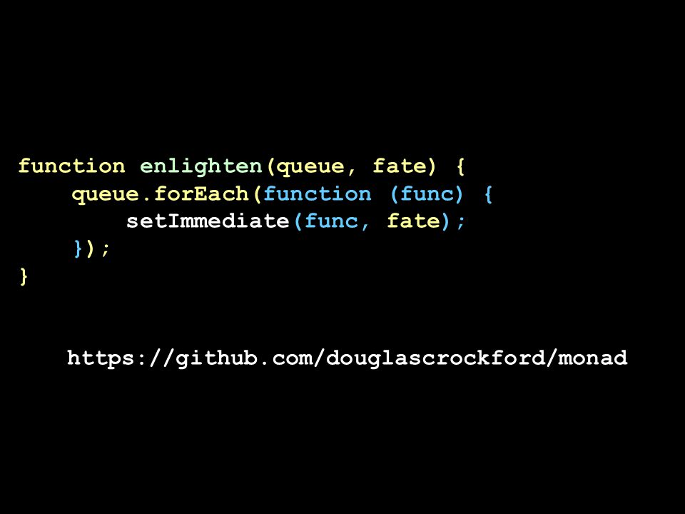 function enlighten(queue, fate) { queue.forEach(function (func) { setImmediate(func, fate); }); } https://github.com/douglascrockford/monad