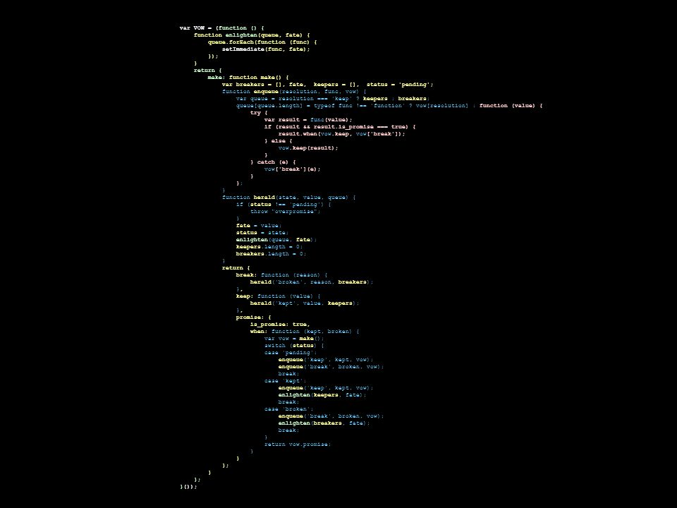 var VOW = (function () { function enlighten(queue, fate) { queue.forEach(function (func) { setImmediate(func, fate); }); } return { make: function mak