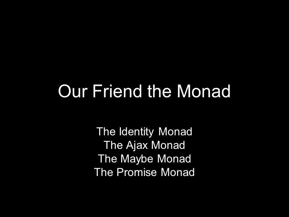 Our Friend the Monad The Identity Monad The Ajax Monad The Maybe Monad The Promise Monad
