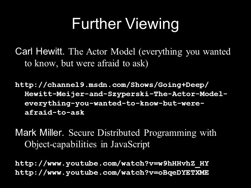 Further Viewing Carl Hewitt. The Actor Model (everything you wanted to know, but were afraid to ask) http://channel9.msdn.com/Shows/Going+Deep/ Hewitt