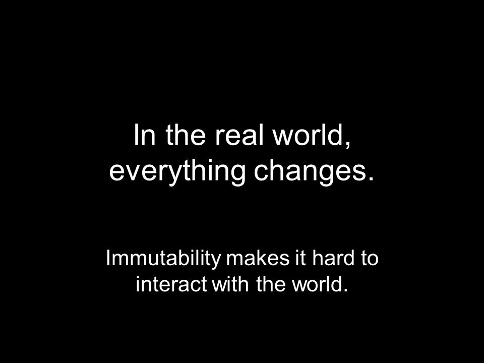 In the real world, everything changes. Immutability makes it hard to interact with the world.