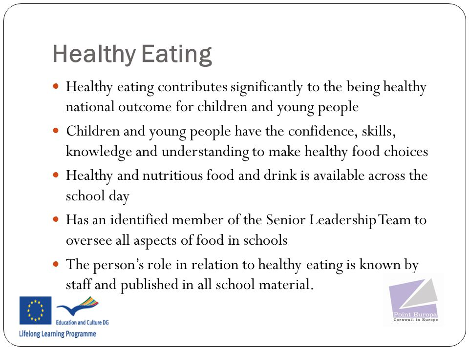 Healthy Eating Healthy eating contributes significantly to the being healthy national outcome for children and young people Children and young people have the confidence, skills, knowledge and understanding to make healthy food choices Healthy and nutritious food and drink is available across the school day Has an identified member of the Senior Leadership Team to oversee all aspects of food in schools The person's role in relation to healthy eating is known by staff and published in all school material.