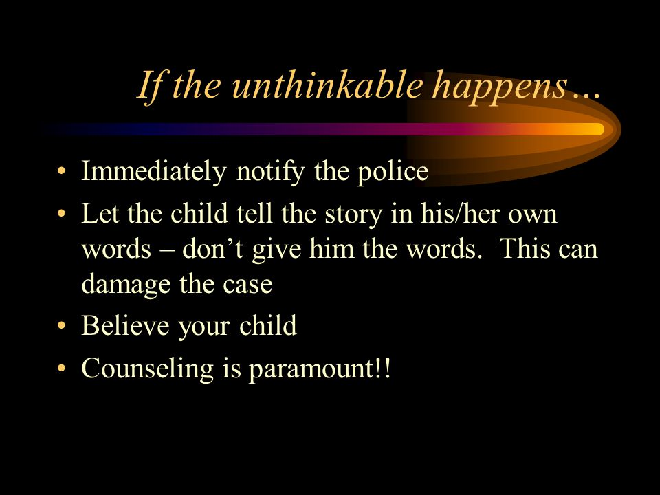 If the unthinkable happens… Immediately notify the police Let the child tell the story in his/her own words – don't give him the words. This can damag