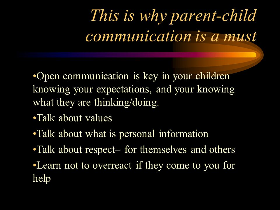 This is why parent-child communication is a must Open communication is key in your children knowing your expectations, and your knowing what they are thinking/doing.