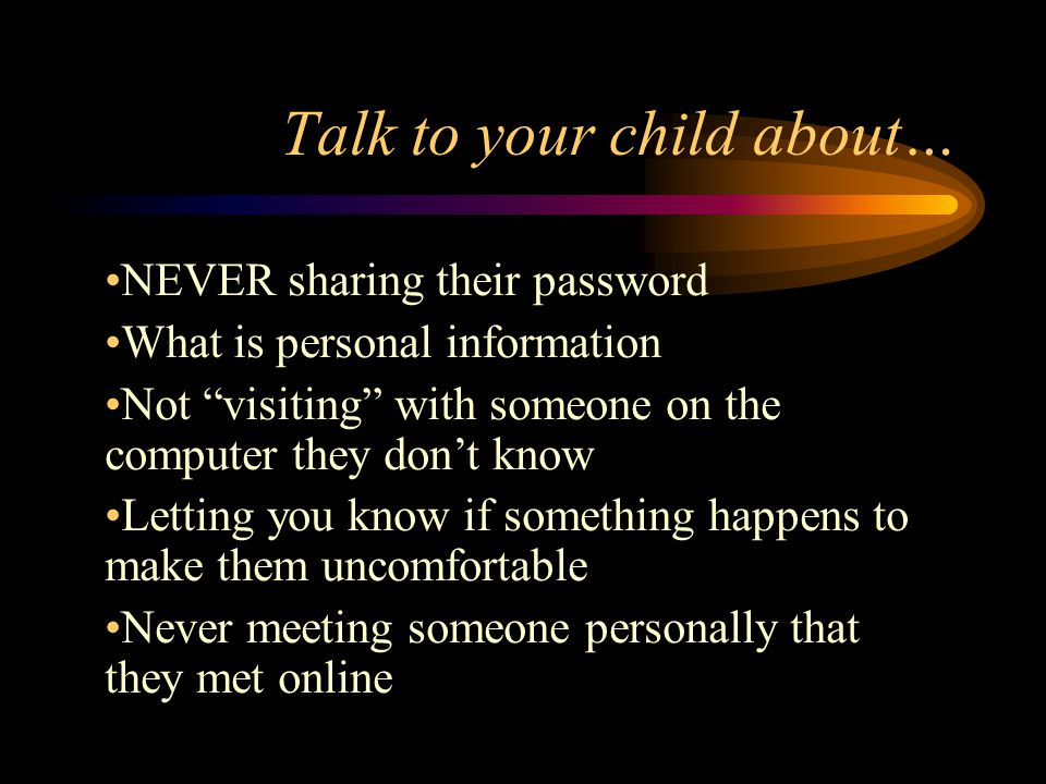 Talk to your child about… NEVER sharing their password What is personal information Not visiting with someone on the computer they don't know Letting you know if something happens to make them uncomfortable Never meeting someone personally that they met online