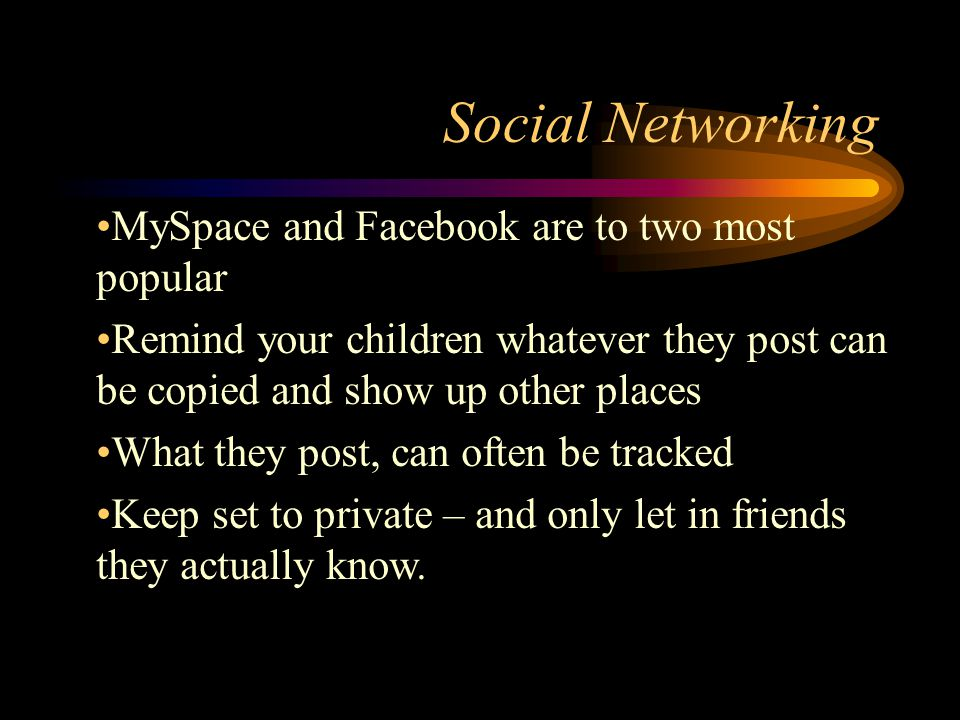 Social Networking MySpace and Facebook are to two most popular Remind your children whatever they post can be copied and show up other places What they post, can often be tracked Keep set to private – and only let in friends they actually know.