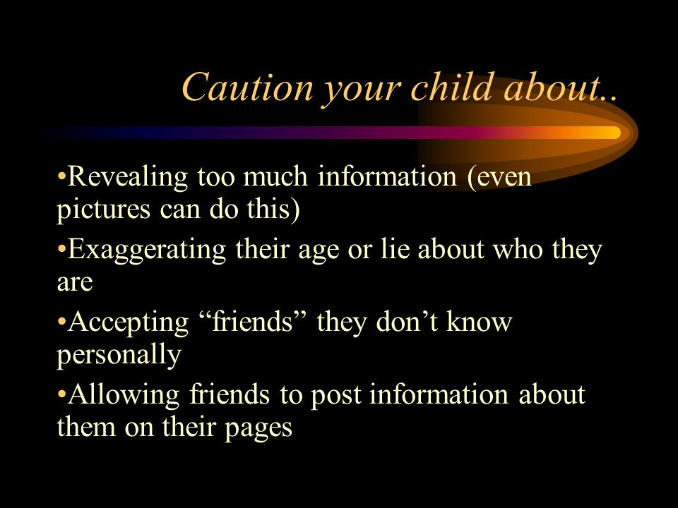 """Caution your child about.. Revealing too much information (even pictures can do this) Exaggerating their age or lie about who they are Accepting """"frie"""
