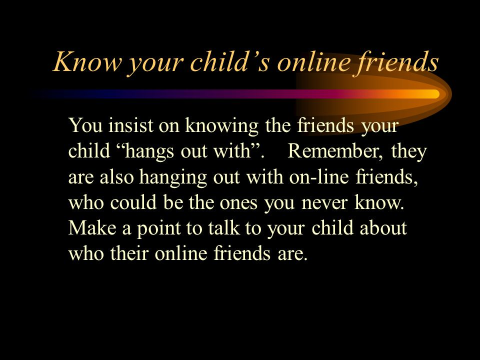 """Know your child's online friends You insist on knowing the friends your child """"hangs out with"""". Remember, they are also hanging out with on-line frien"""