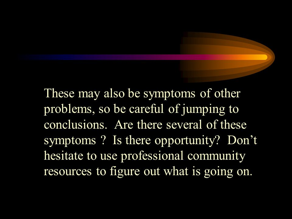 These may also be symptoms of other problems, so be careful of jumping to conclusions. Are there several of these symptoms ? Is there opportunity? Don