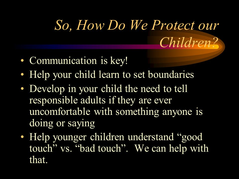 So, How Do We Protect our Children? Communication is key! Help your child learn to set boundaries Develop in your child the need to tell responsible a