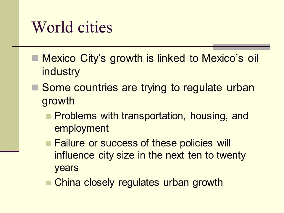 World cities Mexico City's growth is linked to Mexico's oil industry Some countries are trying to regulate urban growth Problems with transportation, housing, and employment Failure or success of these policies will influence city size in the next ten to twenty years China closely regulates urban growth