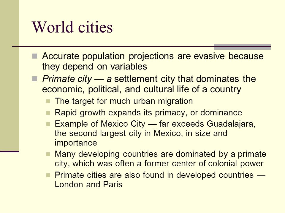 World cities Accurate population projections are evasive because they depend on variables Primate city — a settlement city that dominates the economic, political, and cultural life of a country The target for much urban migration Rapid growth expands its primacy, or dominance Example of Mexico City — far exceeds Guadalajara, the second-largest city in Mexico, in size and importance Many developing countries are dominated by a primate city, which was often a former center of colonial power Primate cities are also found in developed countries — London and Paris