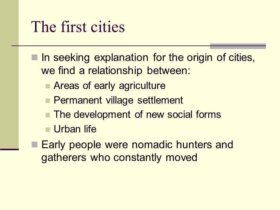 The first cities In seeking explanation for the origin of cities, we find a relationship between: Areas of early agriculture Permanent village settlement The development of new social forms Urban life Early people were nomadic hunters and gatherers who constantly moved
