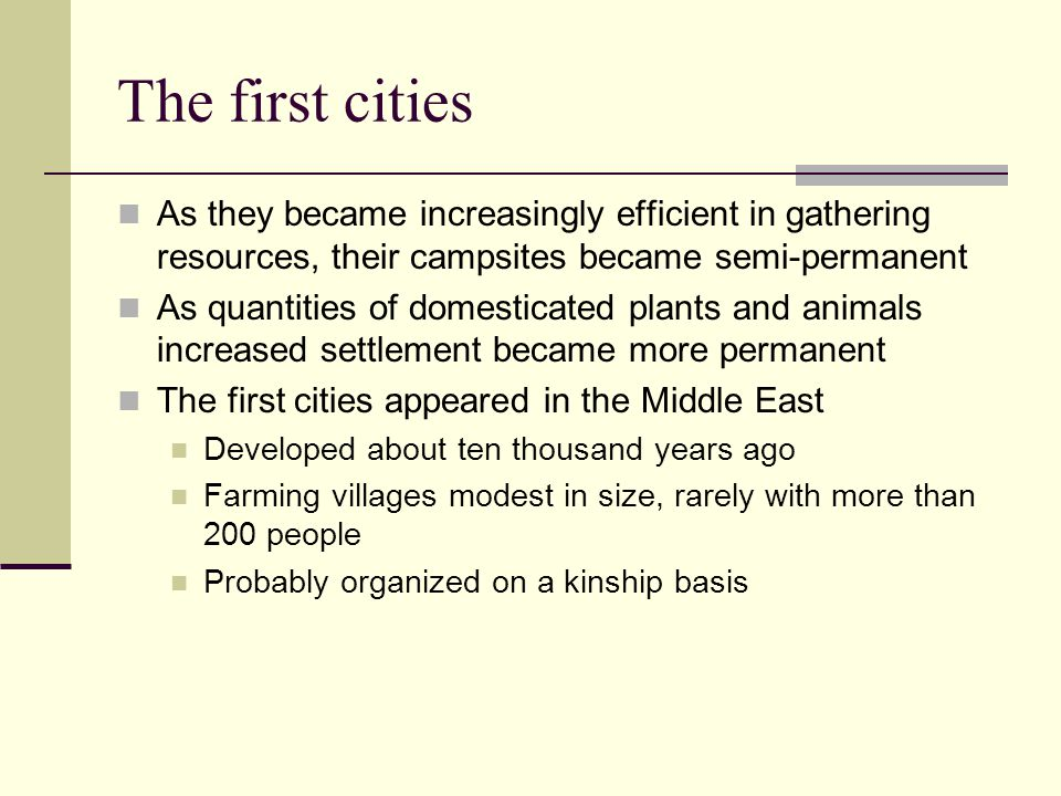 The first cities As they became increasingly efficient in gathering resources, their campsites became semi-permanent As quantities of domesticated plants and animals increased settlement became more permanent The first cities appeared in the Middle East Developed about ten thousand years ago Farming villages modest in size, rarely with more than 200 people Probably organized on a kinship basis