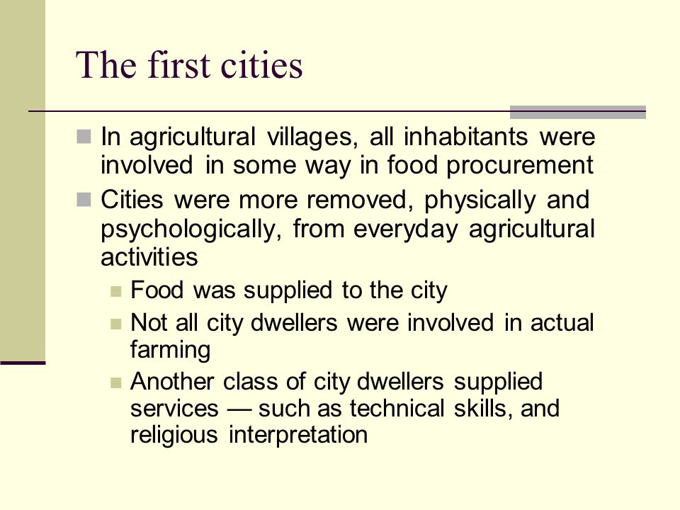 The first cities In agricultural villages, all inhabitants were involved in some way in food procurement Cities were more removed, physically and psychologically, from everyday agricultural activities Food was supplied to the city Not all city dwellers were involved in actual farming Another class of city dwellers supplied services — such as technical skills, and religious interpretation