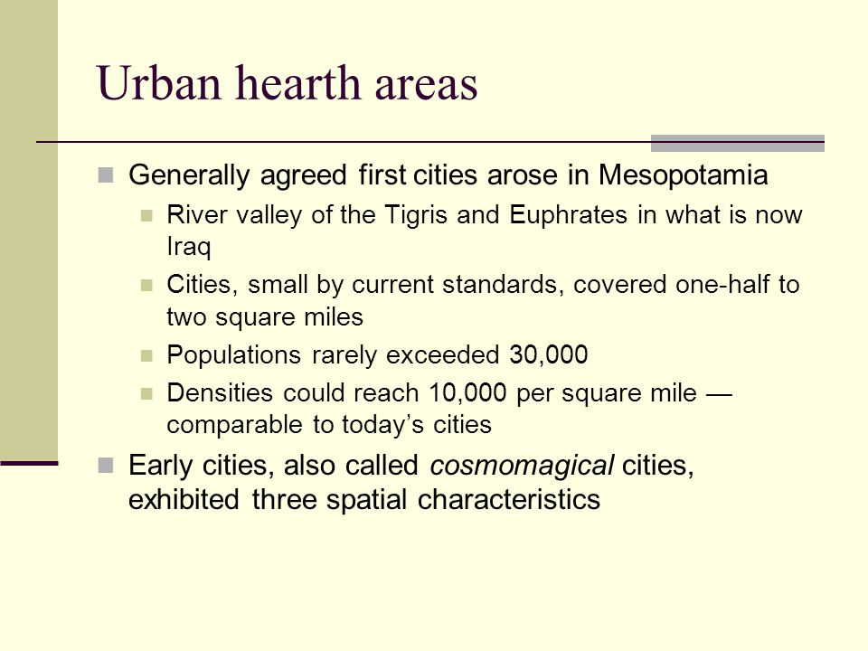 Urban hearth areas Generally agreed first cities arose in Mesopotamia River valley of the Tigris and Euphrates in what is now Iraq Cities, small by current standards, covered one-half to two square miles Populations rarely exceeded 30,000 Densities could reach 10,000 per square mile — comparable to today's cities Early cities, also called cosmomagical cities, exhibited three spatial characteristics