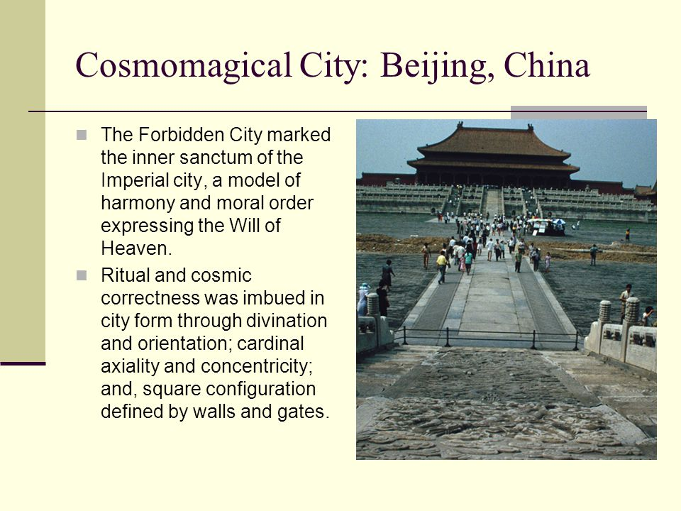 Cosmomagical City: Beijing, China The Forbidden City marked the inner sanctum of the Imperial city, a model of harmony and moral order expressing the Will of Heaven.