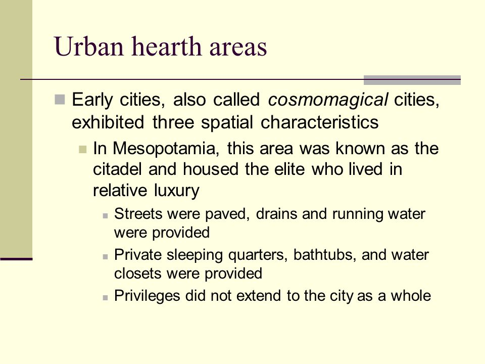 Urban hearth areas Early cities, also called cosmomagical cities, exhibited three spatial characteristics In Mesopotamia, this area was known as the citadel and housed the elite who lived in relative luxury Streets were paved, drains and running water were provided Private sleeping quarters, bathtubs, and water closets were provided Privileges did not extend to the city as a whole