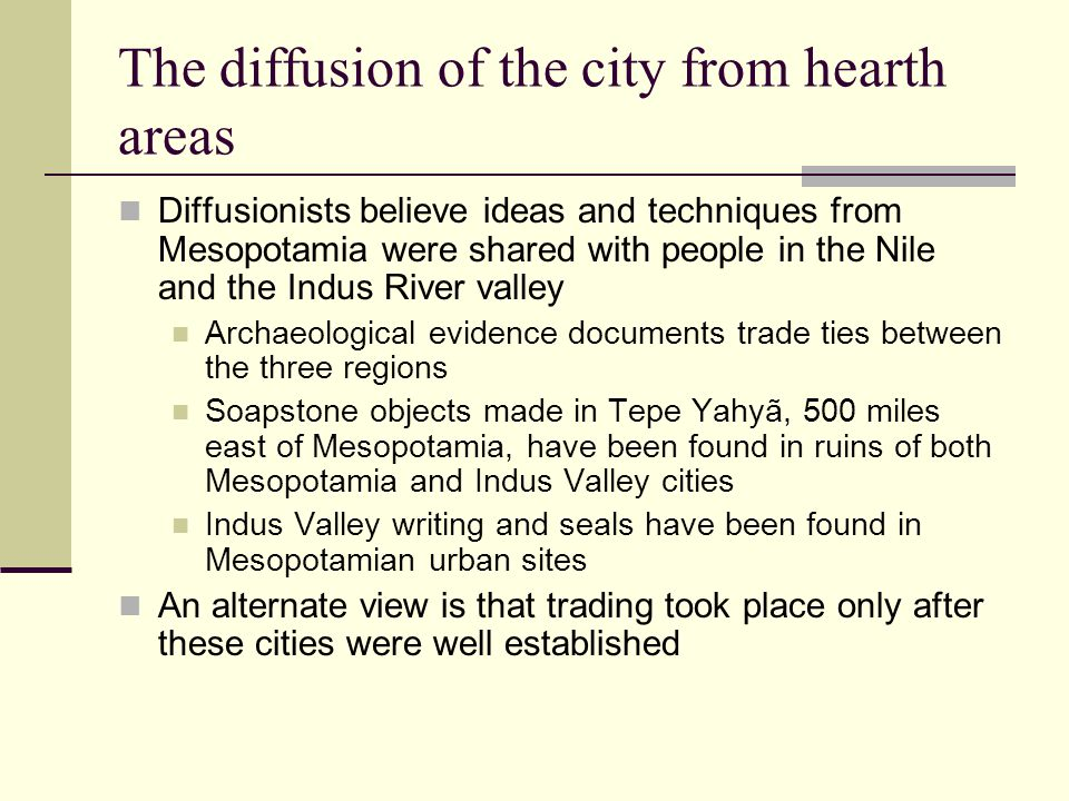 The diffusion of the city from hearth areas Diffusionists believe ideas and techniques from Mesopotamia were shared with people in the Nile and the Indus River valley Archaeological evidence documents trade ties between the three regions Soapstone objects made in Tepe Yahyã, 500 miles east of Mesopotamia, have been found in ruins of both Mesopotamia and Indus Valley cities Indus Valley writing and seals have been found in Mesopotamian urban sites An alternate view is that trading took place only after these cities were well established
