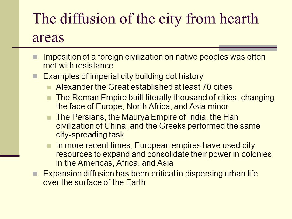 The diffusion of the city from hearth areas Imposition of a foreign civilization on native peoples was often met with resistance Examples of imperial city building dot history Alexander the Great established at least 70 cities The Roman Empire built literally thousand of cities, changing the face of Europe, North Africa, and Asia minor The Persians, the Maurya Empire of India, the Han civilization of China, and the Greeks performed the same city-spreading task In more recent times, European empires have used city resources to expand and consolidate their power in colonies in the Americas, Africa, and Asia Expansion diffusion has been critical in dispersing urban life over the surface of the Earth