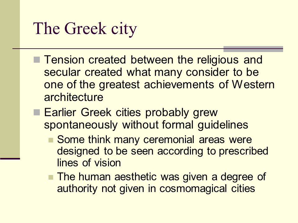 The Greek city Tension created between the religious and secular created what many consider to be one of the greatest achievements of Western architecture Earlier Greek cities probably grew spontaneously without formal guidelines Some think many ceremonial areas were designed to be seen according to prescribed lines of vision The human aesthetic was given a degree of authority not given in cosmomagical cities