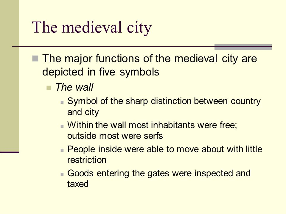 The medieval city The major functions of the medieval city are depicted in five symbols The wall Symbol of the sharp distinction between country and city Within the wall most inhabitants were free; outside most were serfs People inside were able to move about with little restriction Goods entering the gates were inspected and taxed