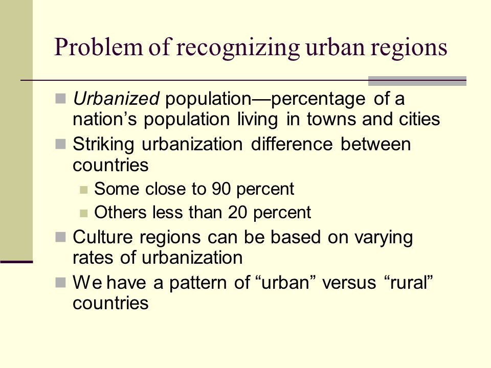 Problem of recognizing urban regions Urbanized population—percentage of a nation's population living in towns and cities Striking urbanization difference between countries Some close to 90 percent Others less than 20 percent Culture regions can be based on varying rates of urbanization We have a pattern of urban versus rural countries