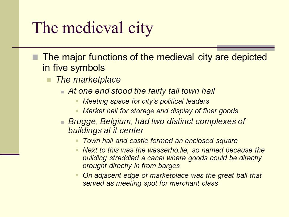 The medieval city The major functions of the medieval city are depicted in five symbols The marketplace At one end stood the fairly tall town hail  Meeting space for city's political leaders  Market hail for storage and display of finer goods Brugge, Belgium, had two distinct complexes of buildings at it center  Town hall and castle formed an enclosed square  Next to this was the wasserho.lle, so named because the building straddled a canal where goods could be directly brought directly in from barges  On adjacent edge of marketplace was the great ball that served as meeting spot for merchant class