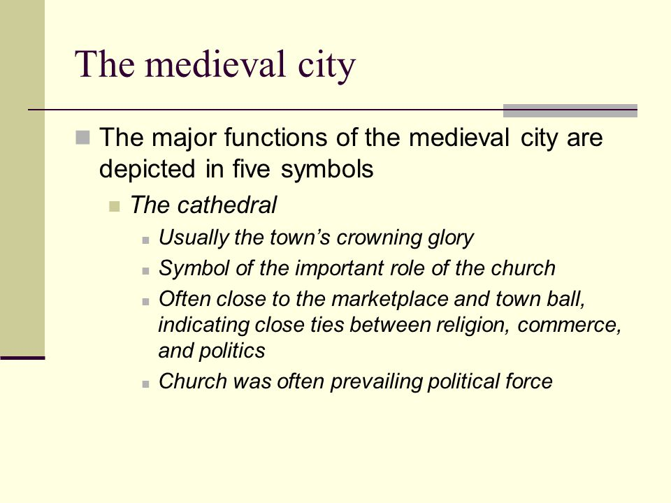 The medieval city The major functions of the medieval city are depicted in five symbols The cathedral Usually the town's crowning glory Symbol of the important role of the church Often close to the marketplace and town ball, indicating close ties between religion, commerce, and politics Church was often prevailing political force