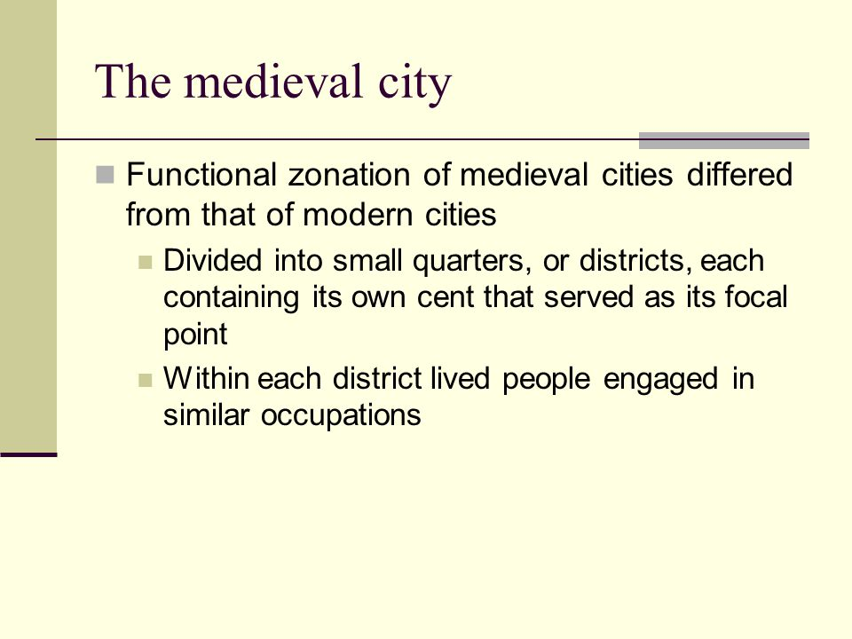 The medieval city Functional zonation of medieval cities differed from that of modern cities Divided into small quarters, or districts, each containing its own cent that served as its focal point Within each district lived people engaged in similar occupations