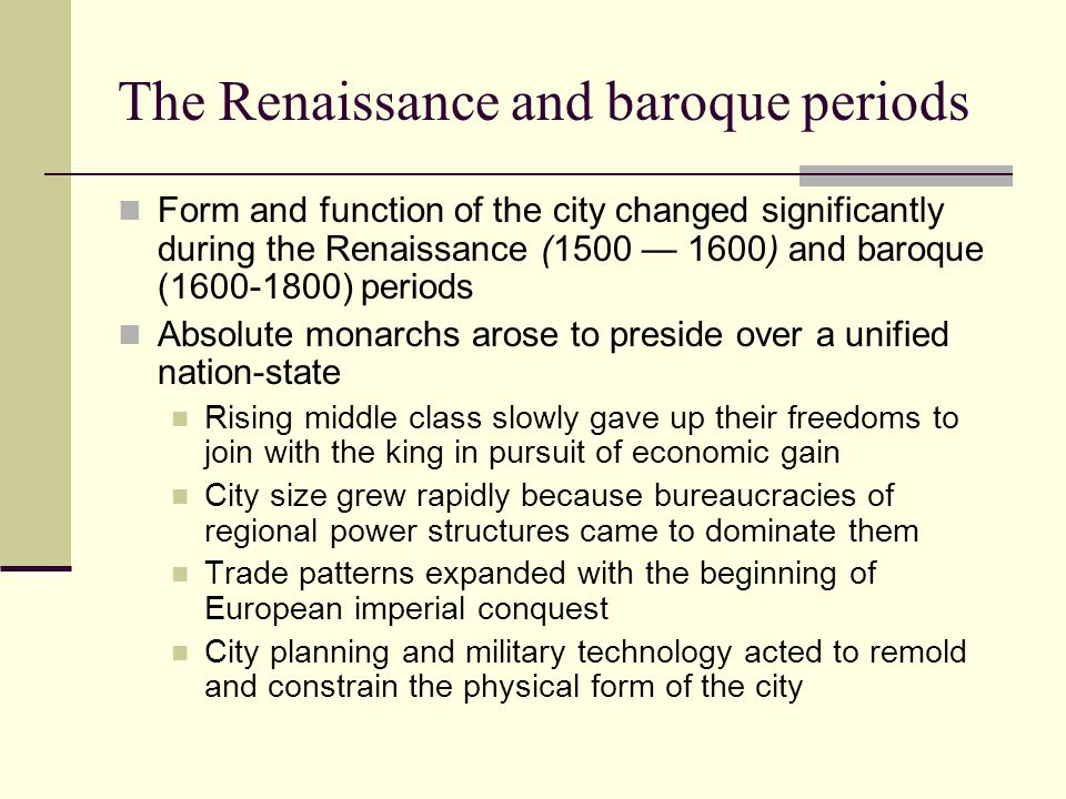 The Renaissance and baroque periods Form and function of the city changed significantly during the Renaissance (1500 — 1600) and baroque (1600-1800) periods Absolute monarchs arose to preside over a unified nation-state Rising middle class slowly gave up their freedoms to join with the king in pursuit of economic gain City size grew rapidly because bureaucracies of regional power structures came to dominate them Trade patterns expanded with the beginning of European imperial conquest City planning and military technology acted to remold and constrain the physical form of the city