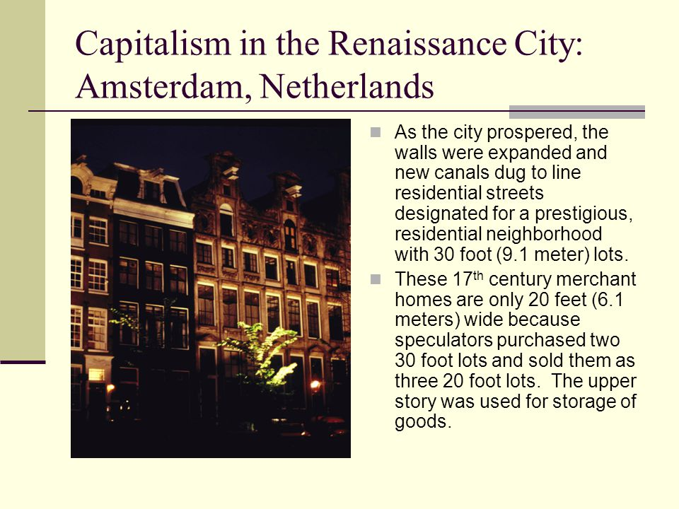 Capitalism in the Renaissance City: Amsterdam, Netherlands As the city prospered, the walls were expanded and new canals dug to line residential streets designated for a prestigious, residential neighborhood with 30 foot (9.1 meter) lots.
