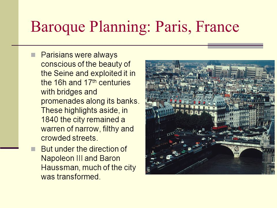 Baroque Planning: Paris, France Parisians were always conscious of the beauty of the Seine and exploited it in the 16h and 17 th centuries with bridges and promenades along its banks.