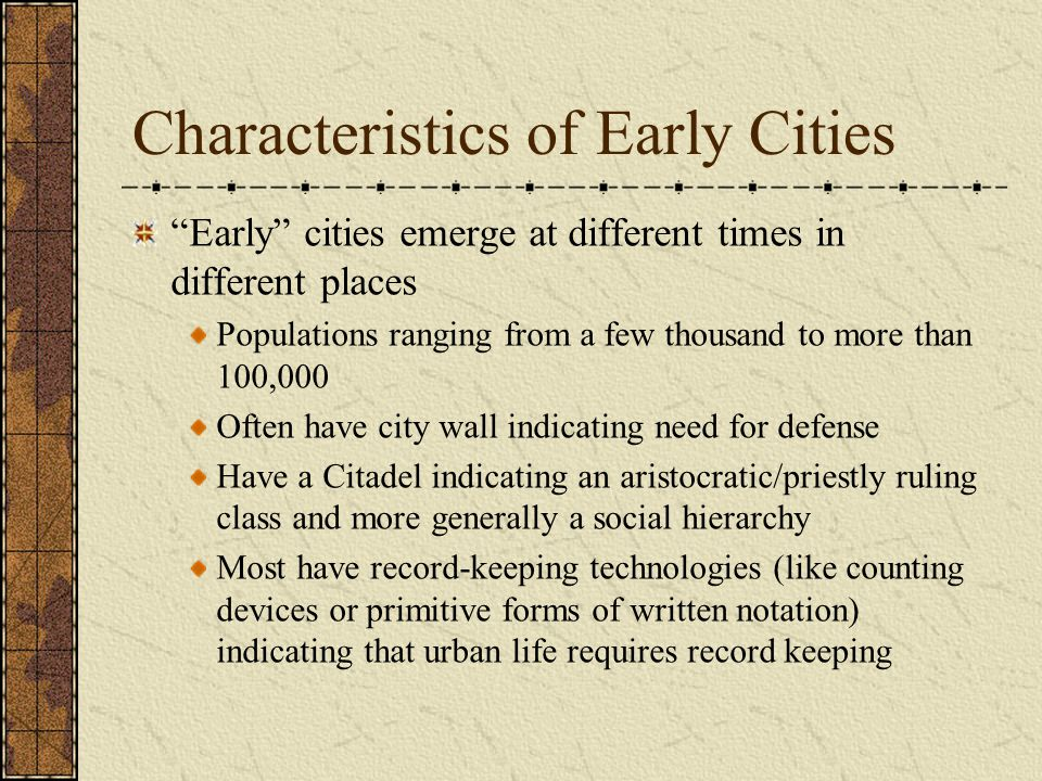 Characteristics of Early Cities Early cities emerge at different times in different places Populations ranging from a few thousand to more than 100,000 Often have city wall indicating need for defense Have a Citadel indicating an aristocratic/priestly ruling class and more generally a social hierarchy Most have record-keeping technologies (like counting devices or primitive forms of written notation) indicating that urban life requires record keeping