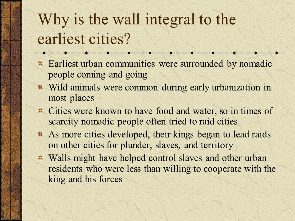 Why is the wall integral to the earliest cities? Earliest urban communities were surrounded by nomadic people coming and going Wild animals were commo