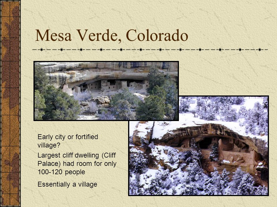 Mesa Verde, Colorado Early city or fortified village? Largest cliff dwelling (Cliff Palace) had room for only 100-120 people Essentially a village