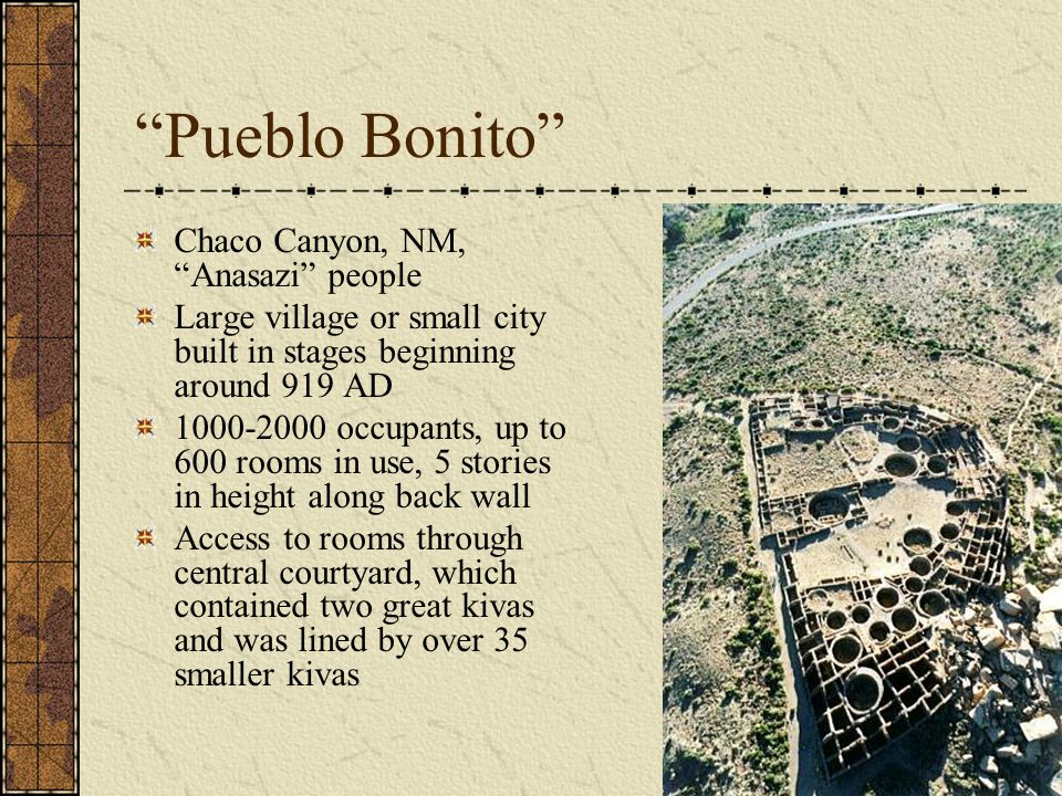 Pueblo Bonito Chaco Canyon, NM, Anasazi people Large village or small city built in stages beginning around 919 AD 1000-2000 occupants, up to 600 rooms in use, 5 stories in height along back wall Access to rooms through central courtyard, which contained two great kivas and was lined by over 35 smaller kivas