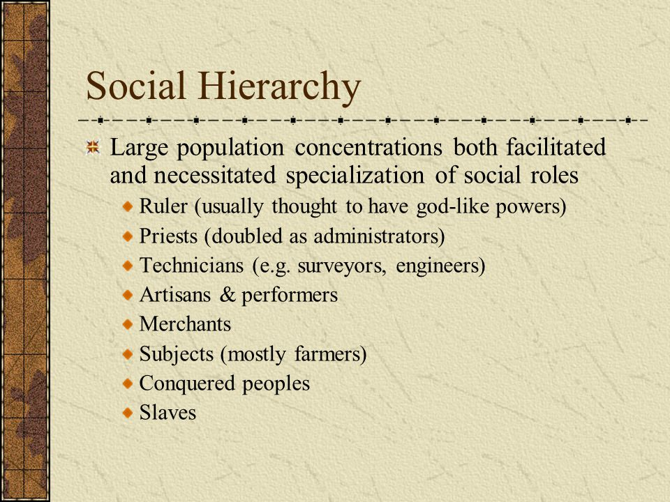 Social Hierarchy Large population concentrations both facilitated and necessitated specialization of social roles Ruler (usually thought to have god-like powers) Priests (doubled as administrators) Technicians (e.g.