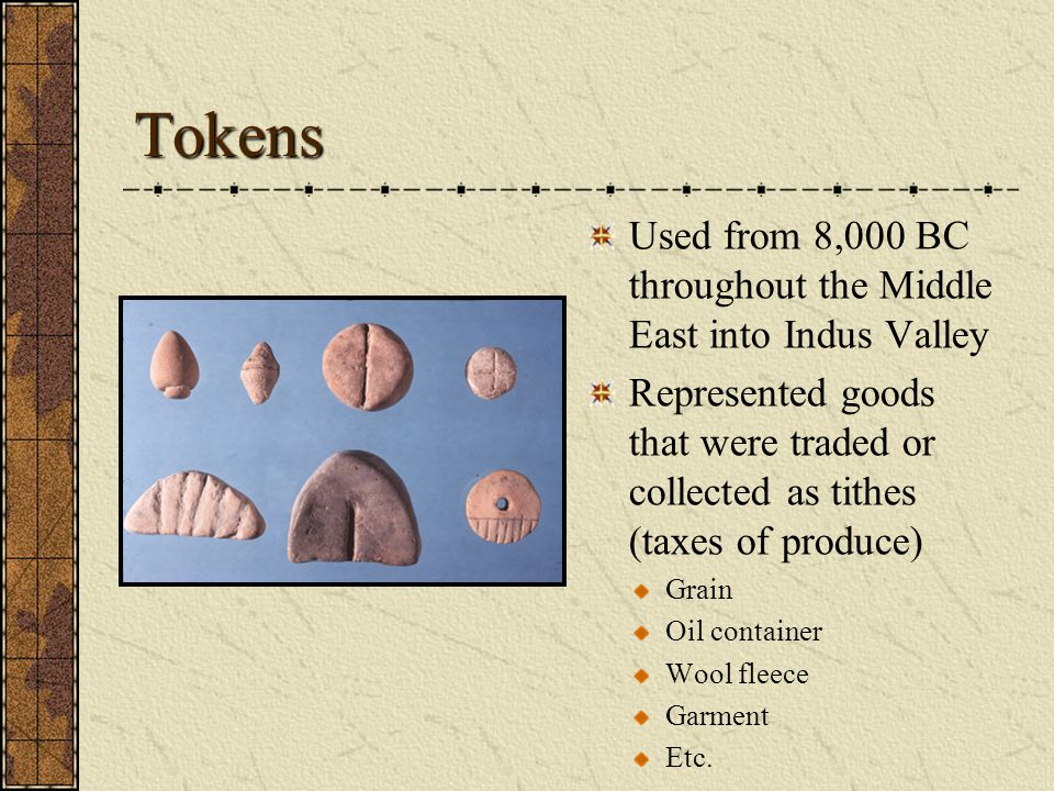 Tokens Used from 8,000 BC throughout the Middle East into Indus Valley Represented goods that were traded or collected as tithes (taxes of produce) Gr