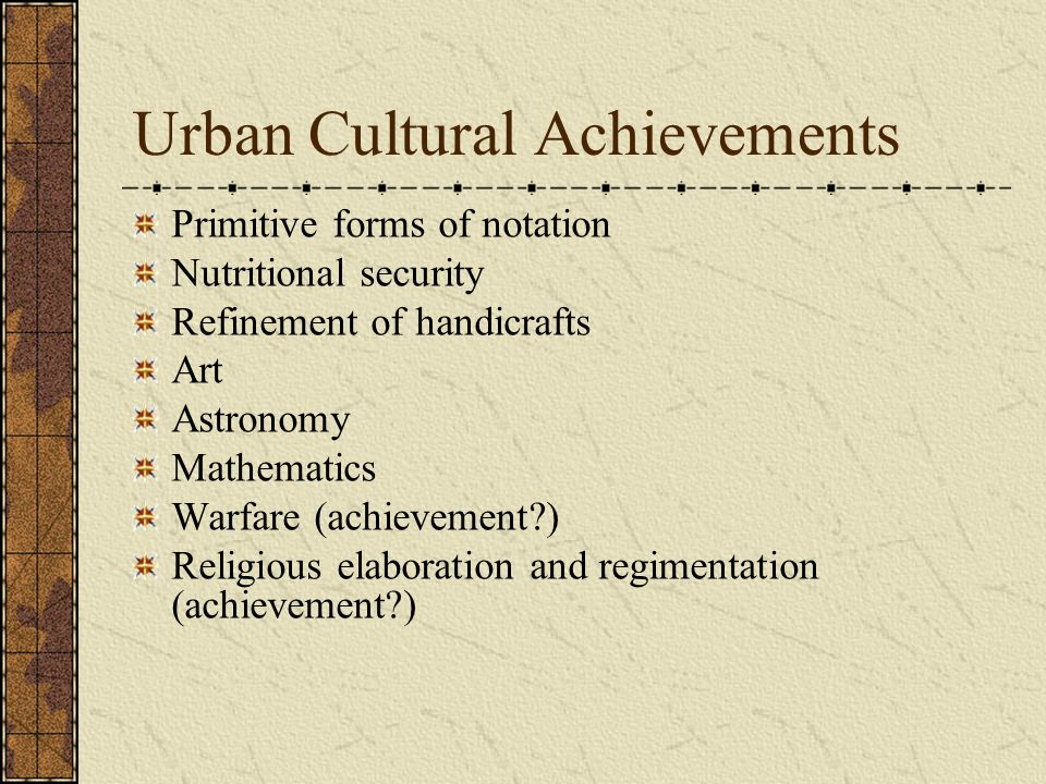 Urban Cultural Achievements Primitive forms of notation Nutritional security Refinement of handicrafts Art Astronomy Mathematics Warfare (achievement?