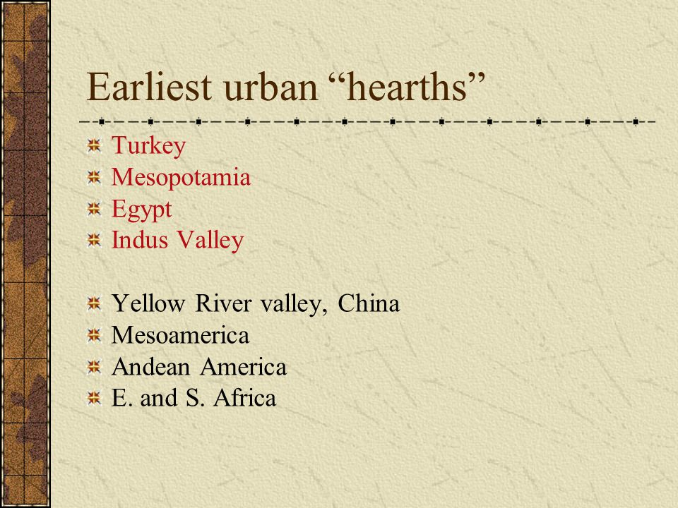 """Earliest urban """"hearths"""" Turkey Mesopotamia Egypt Indus Valley Yellow River valley, China Mesoamerica Andean America E. and S. Africa"""