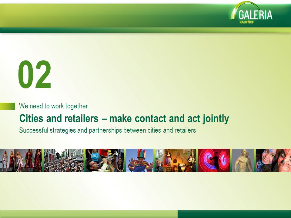 02 We need to work together Cities and retailers – make contact and act jointly Successful strategies and partnerships between cities and retailers